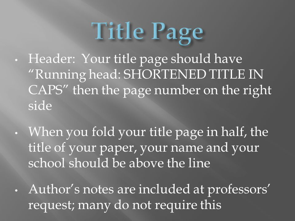 Header: Your title page should have Running head: SHORTENED TITLE IN CAPS then the page number on the right side When you fold your title page in half, the title of your paper, your name and your school should be above the line Author's notes are included at professors' request; many do not require this
