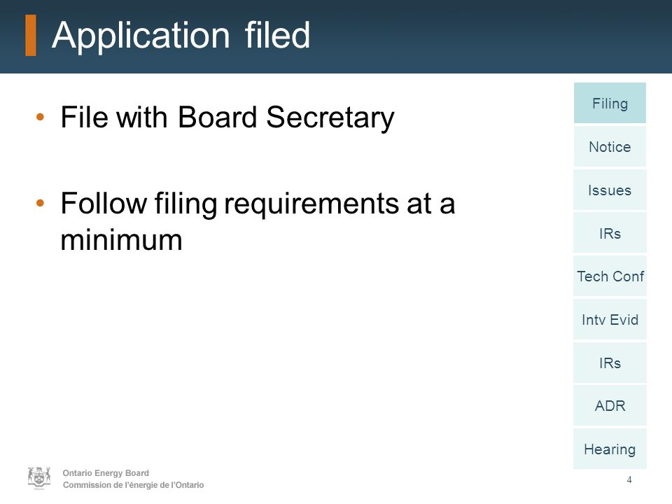 4 Application filed File with Board Secretary Follow filing requirements at a minimum Notice Issues IRs Intv Evid IRs ADR Hearing Filing Tech Conf