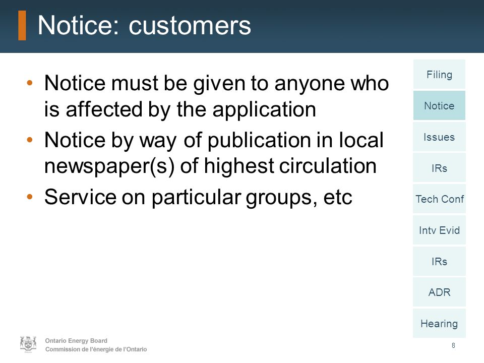 8 Notice: customers Notice must be given to anyone who is affected by the application Notice by way of publication in local newspaper(s) of highest circulation Service on particular groups, etc Notice Issues IRs Intv Evid IRs ADR Hearing Filing Tech Conf