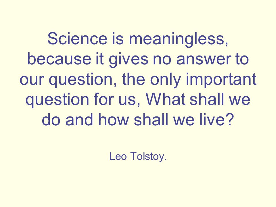 Science is meaningless, because it gives no answer to our question, the only important question for us, What shall we do and how shall we live.