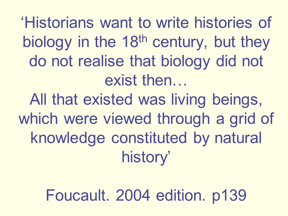 'Historians want to write histories of biology in the 18 th century, but they do not realise that biology did not exist then… All that existed was living beings, which were viewed through a grid of knowledge constituted by natural history' Foucault.