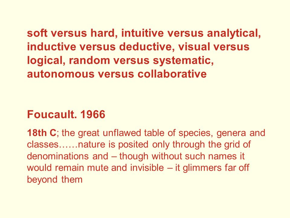 soft versus hard, intuitive versus analytical, inductive versus deductive, visual versus logical, random versus systematic, autonomous versus collaborative Foucault.