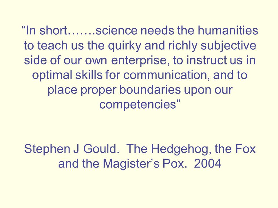 In short…….science needs the humanities to teach us the quirky and richly subjective side of our own enterprise, to instruct us in optimal skills for communication, and to place proper boundaries upon our competencies Stephen J Gould.