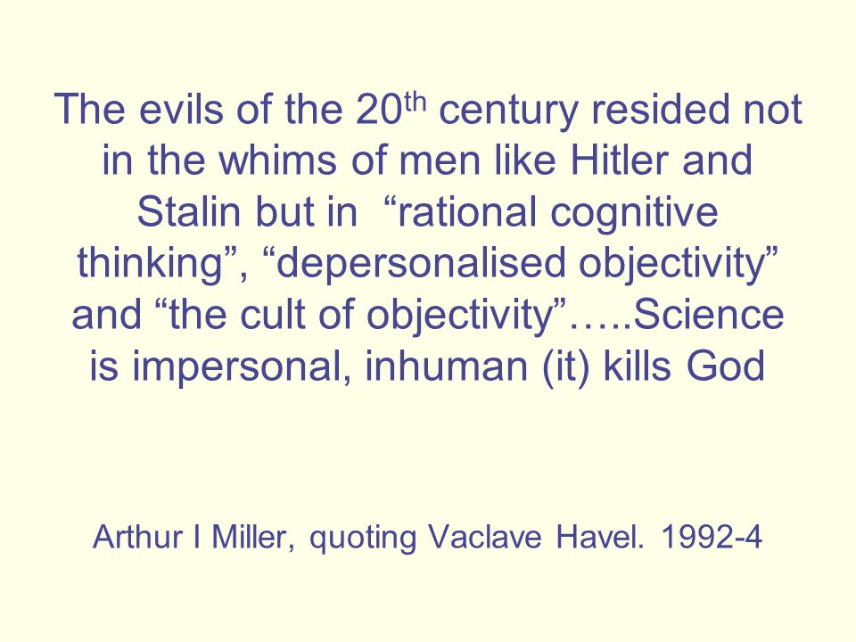 The evils of the 20 th century resided not in the whims of men like Hitler and Stalin but in rational cognitive thinking , depersonalised objectivity and the cult of objectivity …..Science is impersonal, inhuman (it) kills God Arthur I Miller, quoting Vaclave Havel.