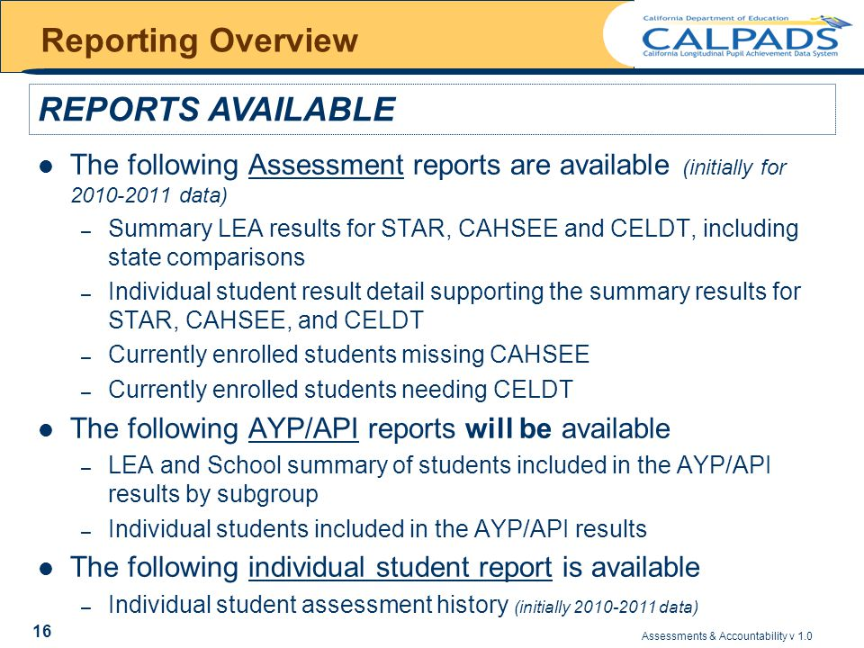Assessments & Accountability v 1.0 16 Reporting Overview The following Assessment reports are available (initially for 2010-2011 data) – Summary LEA results for STAR, CAHSEE and CELDT, including state comparisons – Individual student result detail supporting the summary results for STAR, CAHSEE, and CELDT – Currently enrolled students missing CAHSEE – Currently enrolled students needing CELDT The following AYP/API reports will be available – LEA and School summary of students included in the AYP/API results by subgroup – Individual students included in the AYP/API results The following individual student report is available – Individual student assessment history (initially 2010-2011 data) REPORTS AVAILABLE
