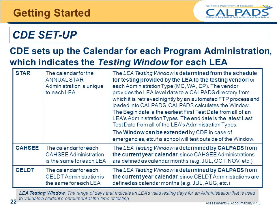 Assessments & Accountability v 1.0 22 Getting Started CDE sets up the Calendar for each Program Administration, which indicates the Testing Window for each LEA CDE SET-UP LEA Testing Window: The range of days that indicate an LEA's valid testing days for an Administration that is used to validate a student's enrollment at the time of testing.