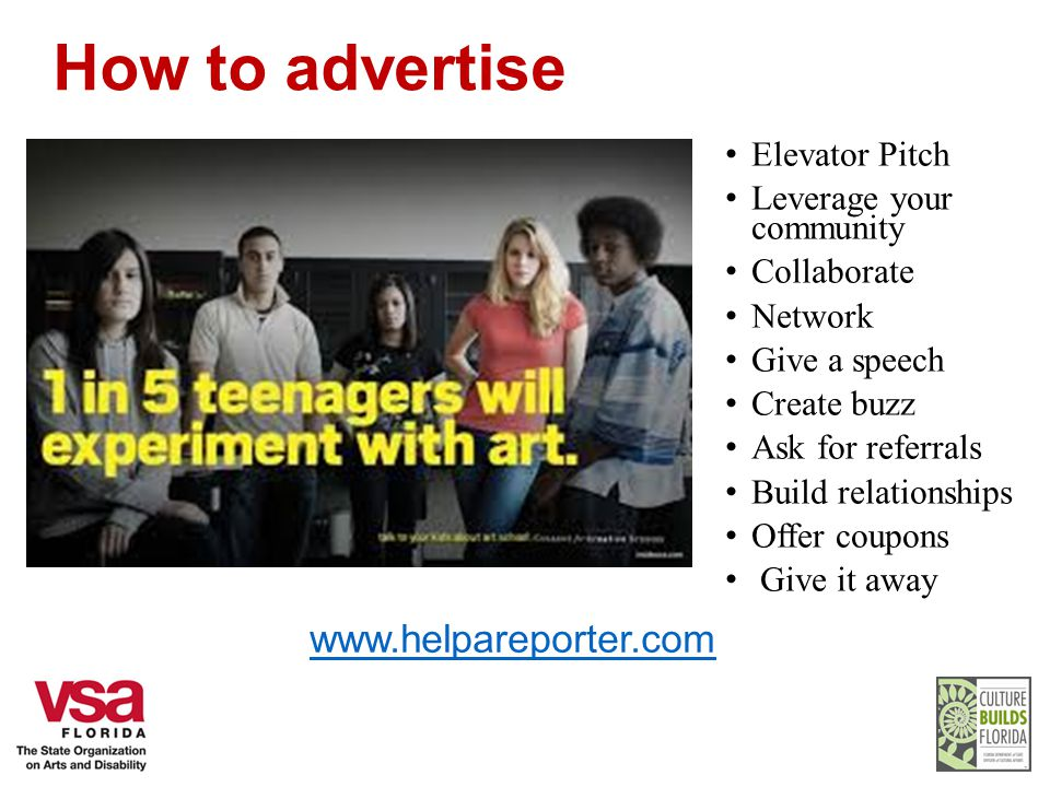How to advertise Elevator Pitch Leverage your community Collaborate Network Give a speech Create buzz Ask for referrals Build relationships Offer coupons Give it away www.helpareporter.com