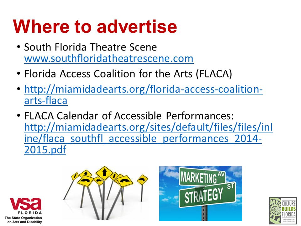 Where to advertise South Florida Theatre Scene www.southfloridatheatrescene.com www.southfloridatheatrescene.com Florida Access Coalition for the Arts (FLACA) http://miamidadearts.org/florida-access-coalition- arts-flaca http://miamidadearts.org/florida-access-coalition- arts-flaca FLACA Calendar of Accessible Performances: http://miamidadearts.org/sites/default/files/files/inl ine/flaca_southfl_accessible_performances_2014- 2015.pdf http://miamidadearts.org/sites/default/files/files/inl ine/flaca_southfl_accessible_performances_2014- 2015.pdf