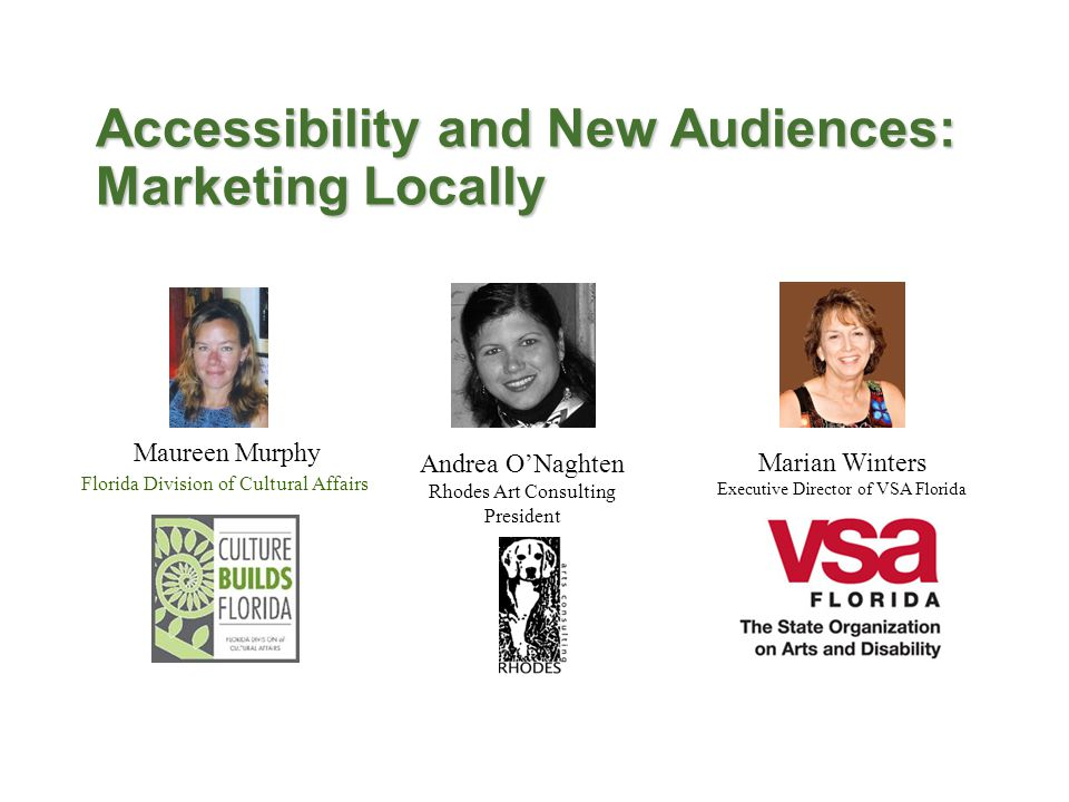 Florida Division of Cultural Affairs Marian Winters Executive Director of VSA Florida Andrea O'Naghten Rhodes Art Consulting President Accessibility and New Audiences: Marketing Locally Maureen Murphy