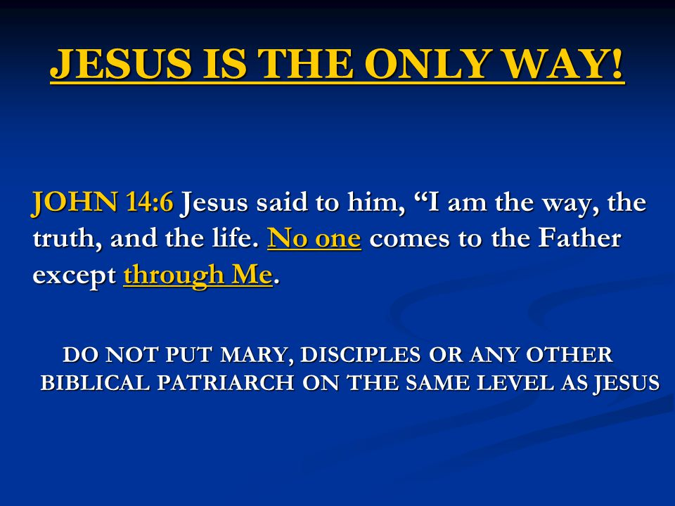 JESUS IS THE ONLY WAY. JOHN 14:6 Jesus said to him, I am the way, the truth, and the life.