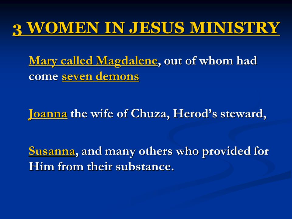 3 WOMEN IN JESUS MINISTRY Mary called Magdalene, out of whom had come seven demons Joanna the wife of Chuza, Herod's steward, Susanna, and many others who provided for Him from their substance.