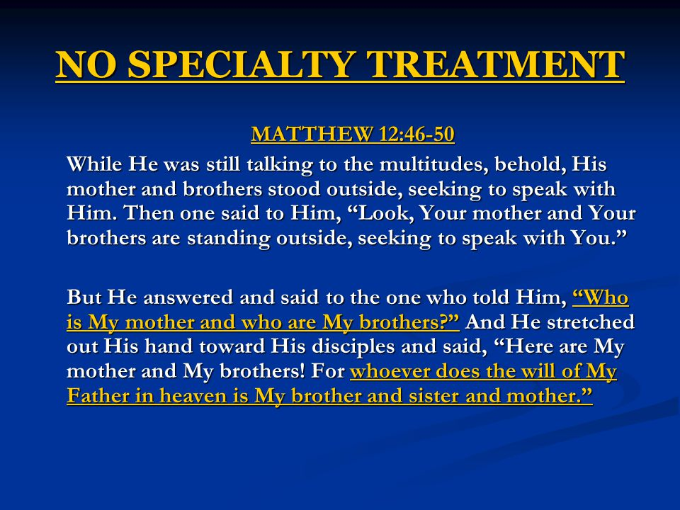 NO SPECIALTY TREATMENT MATTHEW 12:46-50 While He was still talking to the multitudes, behold, His mother and brothers stood outside, seeking to speak with Him.
