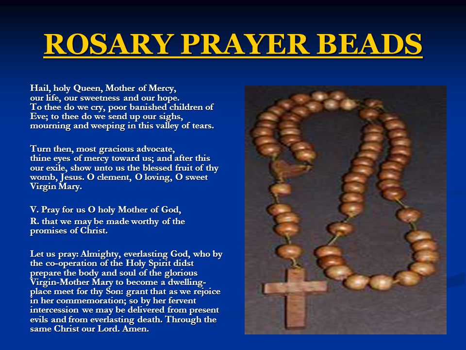 ROSARY PRAYER BEADS Hail, holy Queen, Mother of Mercy, our life, our sweetness and our hope.