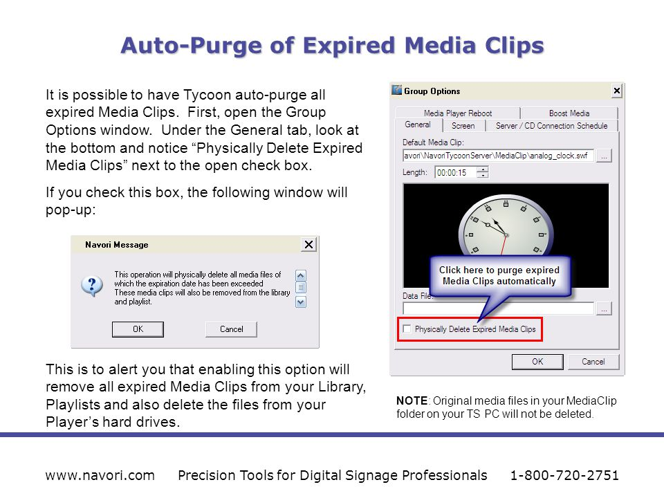 Auto-Purge of Expired Media Clips www.navori.comPrecision Tools for Digital Signage Professionals1-800-720-2751 It is possible to have Tycoon auto-purge all expired Media Clips.