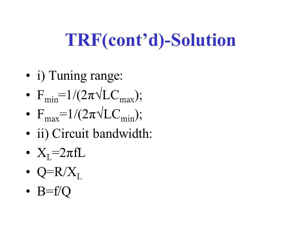 TRF(cont'd)-Solution i) Tuning range: F min =1/(2π√LC max ); F max =1/(2π√LC min ); ii) Circuit bandwidth: X L =2πfL Q=R/X L B=f/Q