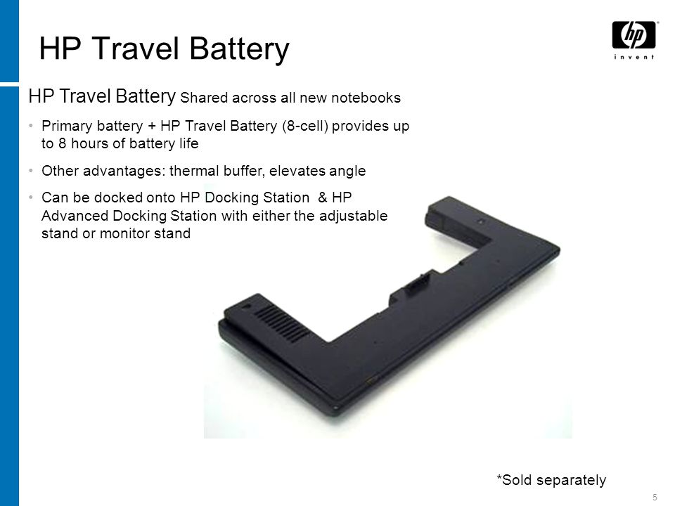 5 HP Travel Battery HP Travel Battery Shared across all new notebooks Primary battery + HP Travel Battery (8-cell) provides up to 8 hours of battery l