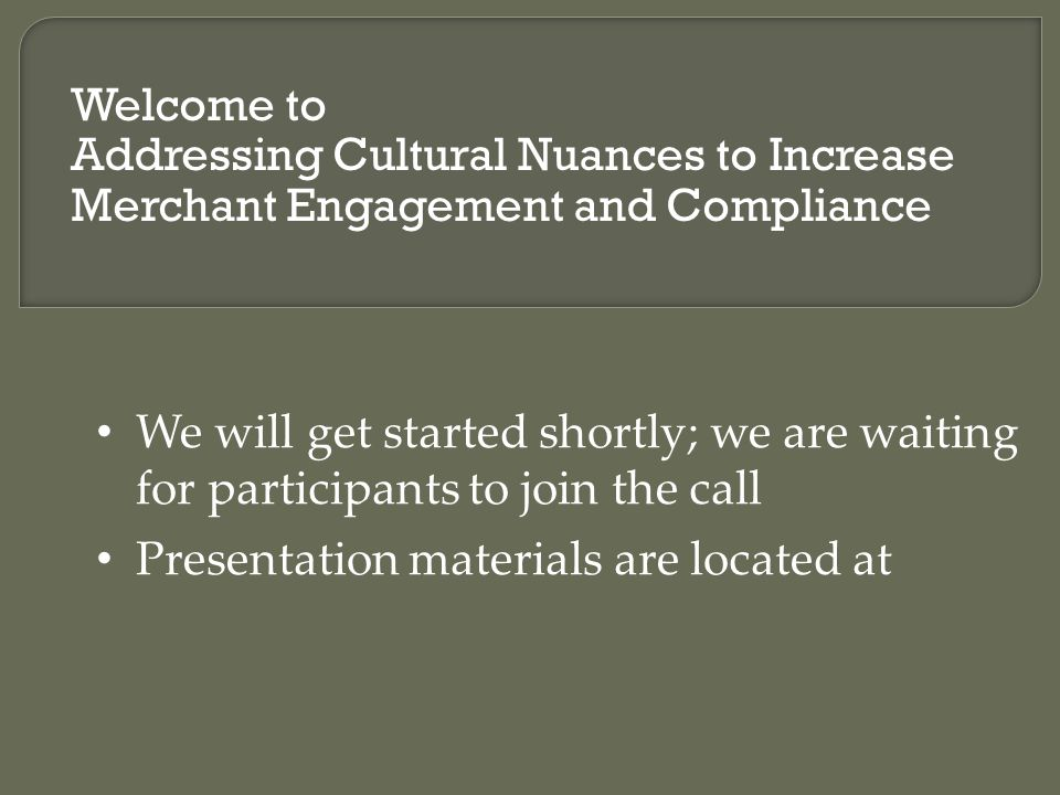 Welcome to Addressing Cultural Nuances to Increase Merchant Engagement and Compliance We will get started shortly; we are waiting for participants to join the call Presentation materials are located at