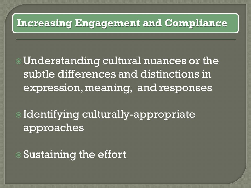  Understanding cultural nuances or the subtle differences and distinctions in expression, meaning, and responses  Identifying culturally-appropriate approaches  Sustaining the effort Increasing Engagement and Compliance