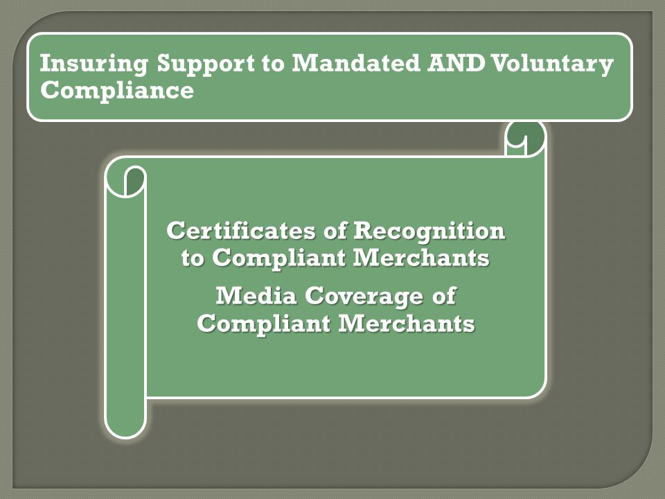 Certificates of Recognition to Compliant Merchants Media Coverage of Compliant Merchants Insuring Support to Mandated AND Voluntary Compliance