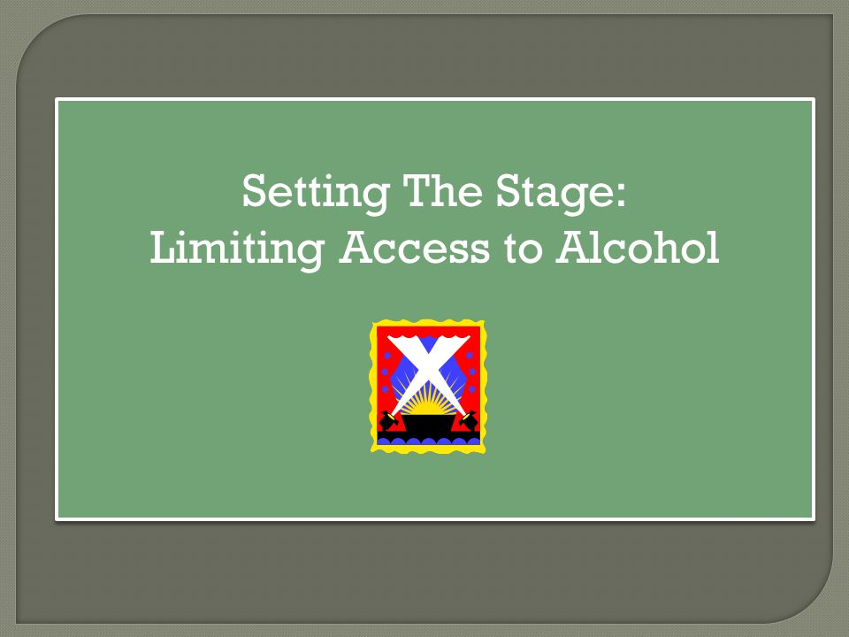 Setting The Stage: Limiting Access to Alcohol Setting The Stage: Limiting Access to Alcohol