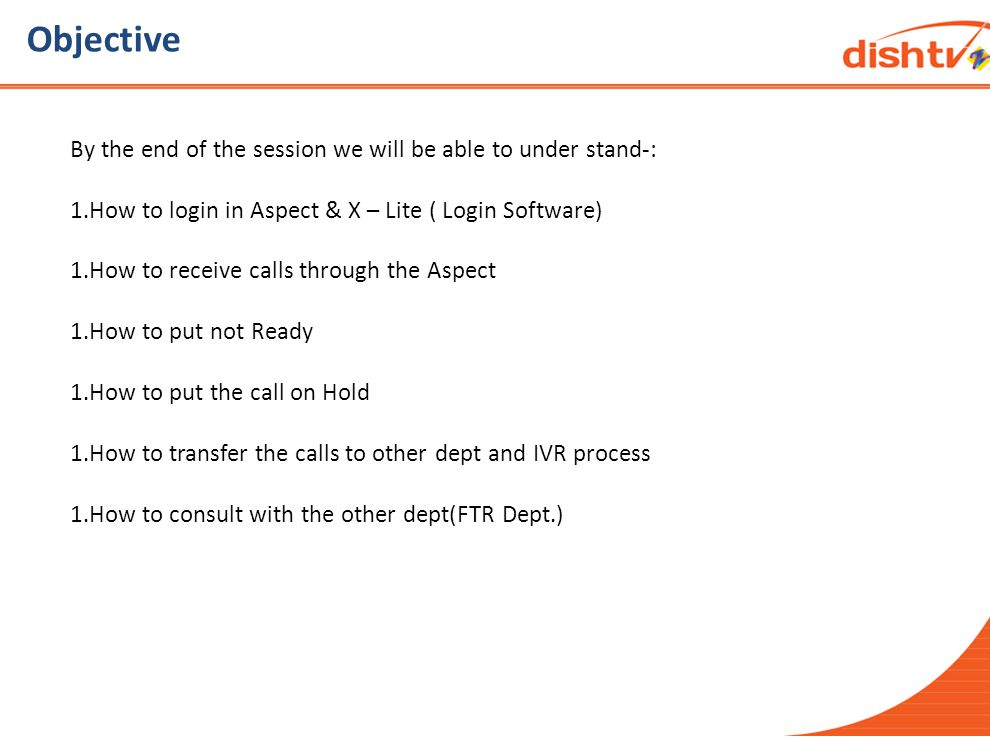 Objective By the end of the session we will be able to under stand-: 1.How to login in Aspect & X – Lite ( Login Software) 1.How to receive calls through the Aspect 1.How to put not Ready 1.How to put the call on Hold 1.How to transfer the calls to other dept and IVR process 1.How to consult with the other dept(FTR Dept.)