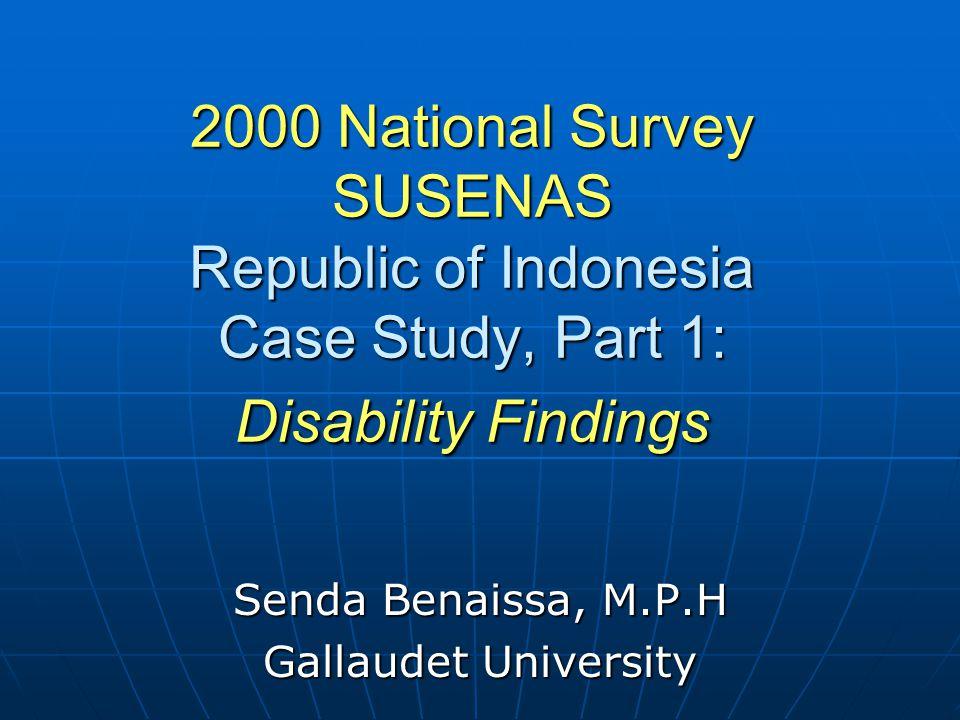 2000 National Survey SUSENAS Republic of Indonesia Case Study, Part 1: Disability Findings Senda Benaissa, M.P.H Gallaudet University