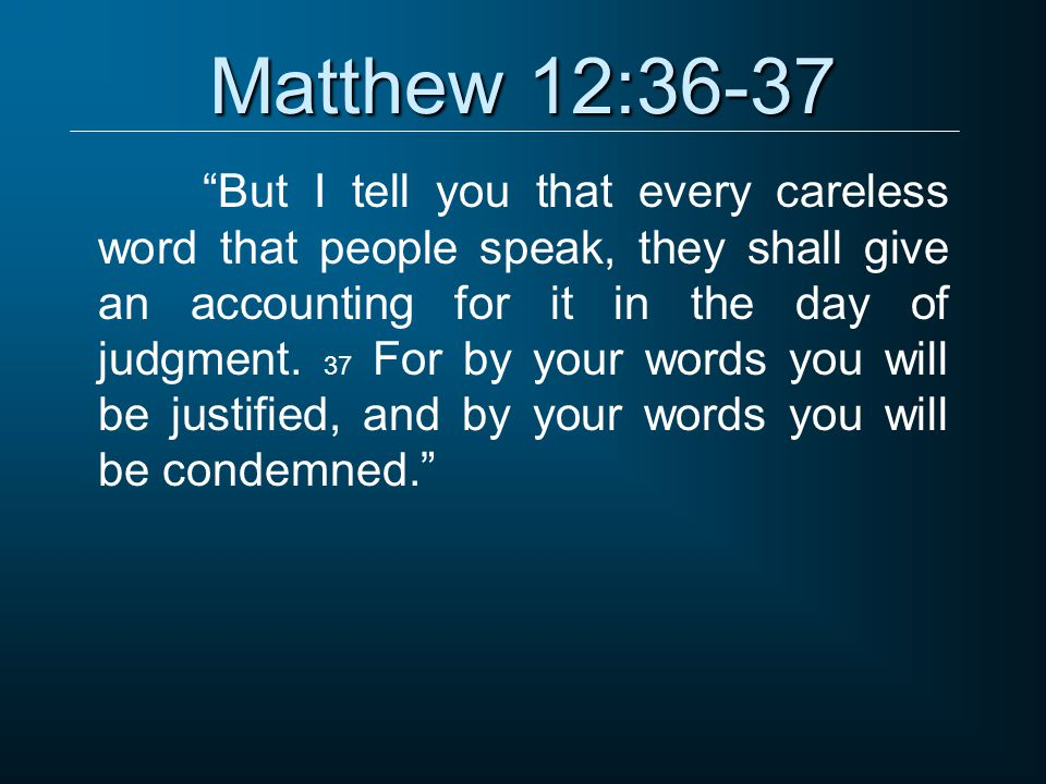 Matthew 12:36-37 But I tell you that every careless word that people speak, they shall give an accounting for it in the day of judgment.