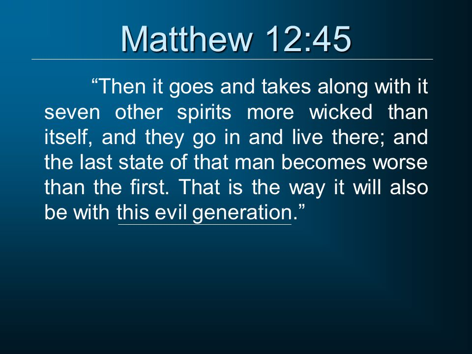 Matthew 12:45 Then it goes and takes along with it seven other spirits more wicked than itself, and they go in and live there; and the last state of that man becomes worse than the first.