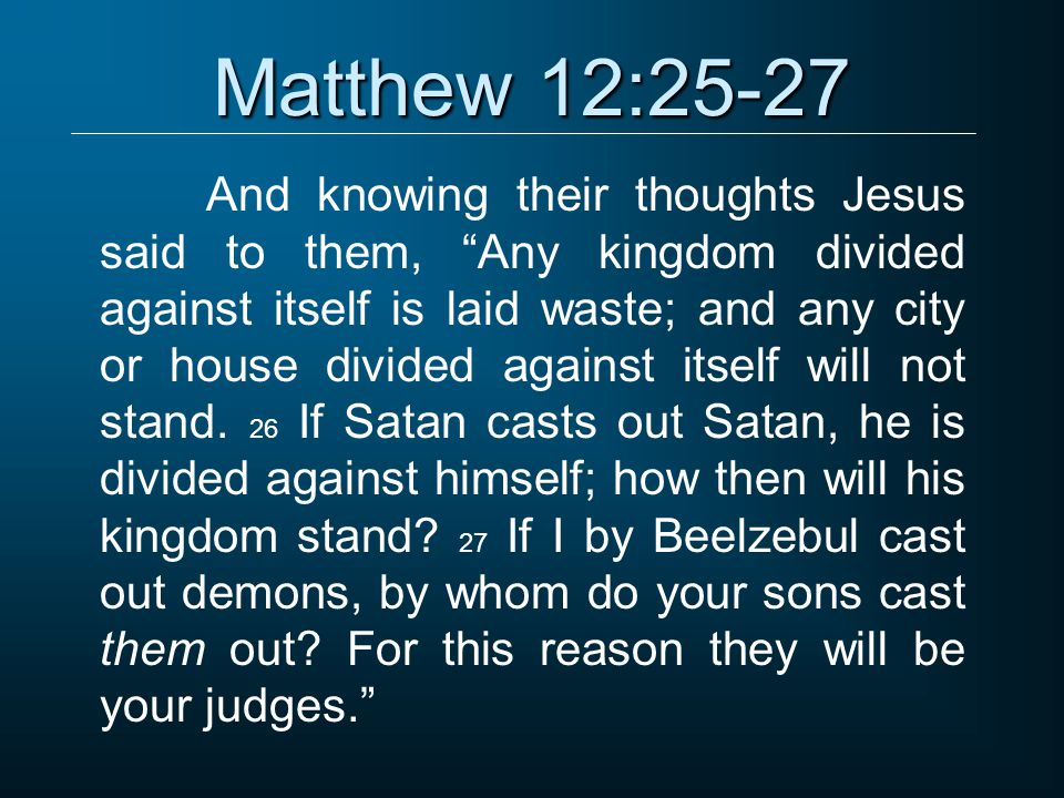 Matthew 12:25-27 And knowing their thoughts Jesus said to them, Any kingdom divided against itself is laid waste; and any city or house divided against itself will not stand.