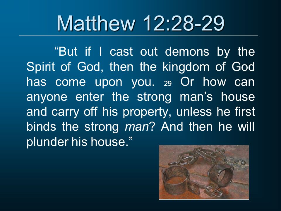 Matthew 12:28-29 But if I cast out demons by the Spirit of God, then the kingdom of God has come upon you.