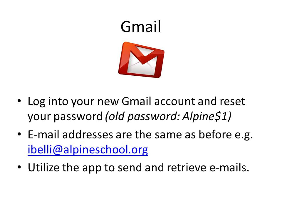 Gmail Log into your new Gmail account and reset your password (old password: Alpine$1) E-mail addresses are the same as before e.g.