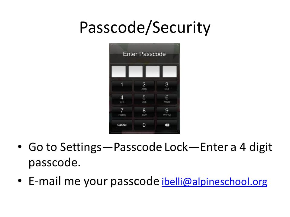 Passcode/Security Go to Settings—Passcode Lock—Enter a 4 digit passcode. E-mail me your passcode ibelli@alpineschool.org ibelli@alpineschool.org