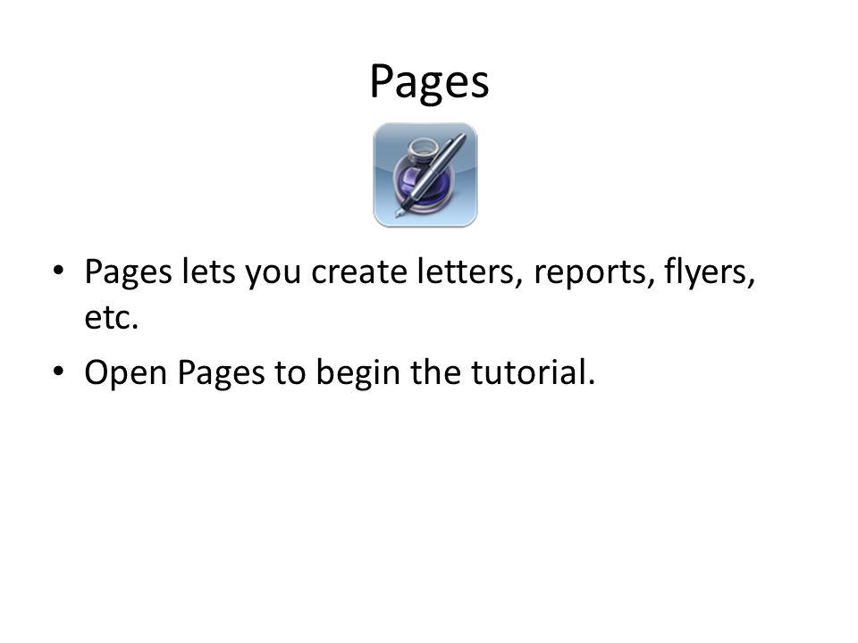 Pages Pages lets you create letters, reports, flyers, etc. Open Pages to begin the tutorial.