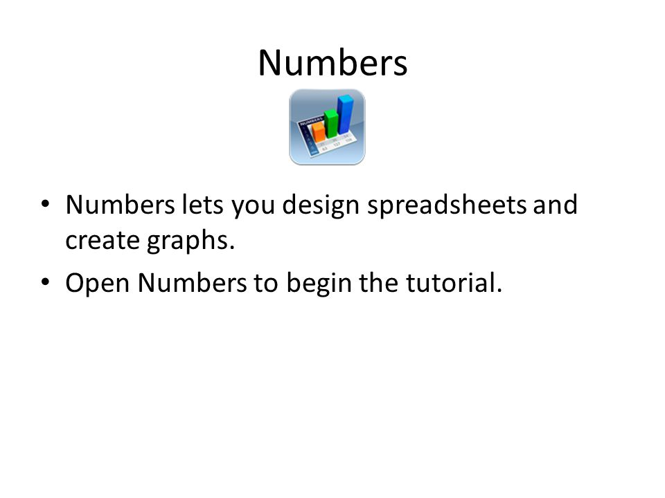 Numbers Numbers lets you design spreadsheets and create graphs. Open Numbers to begin the tutorial.