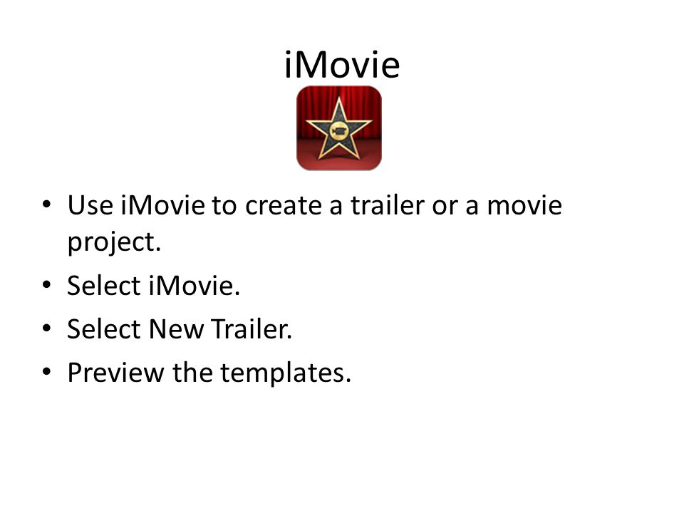 iMovie Use iMovie to create a trailer or a movie project. Select iMovie. Select New Trailer. Preview the templates.