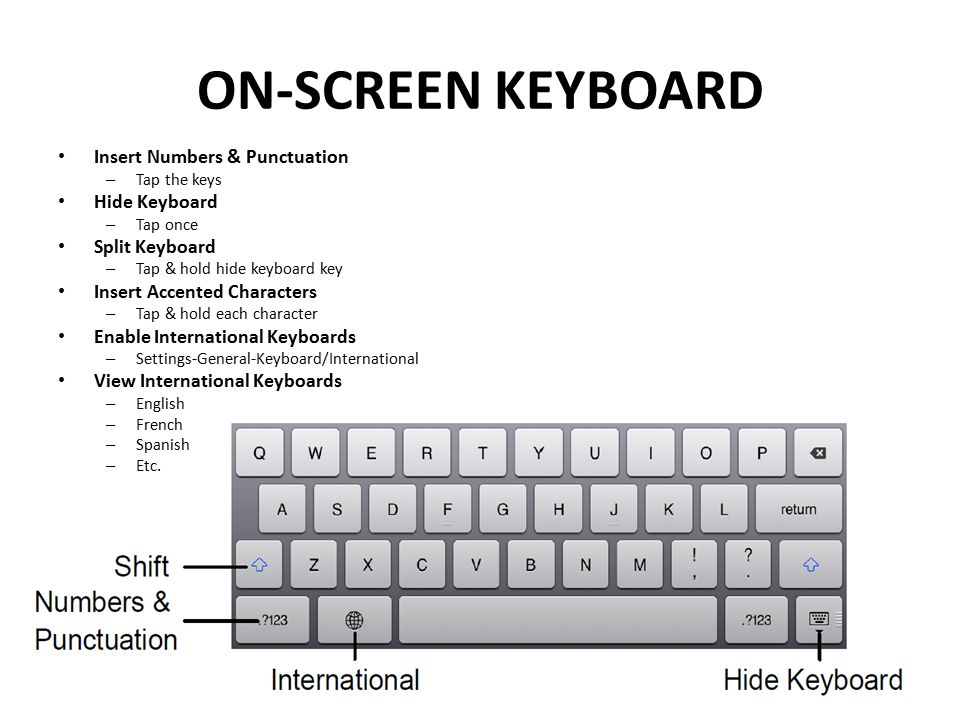 ON-SCREEN KEYBOARD Insert Numbers & Punctuation – Tap the keys Hide Keyboard – Tap once Split Keyboard – Tap & hold hide keyboard key Insert Accented Characters – Tap & hold each character Enable International Keyboards – Settings-General-Keyboard/International View International Keyboards – English – French – Spanish – Etc.