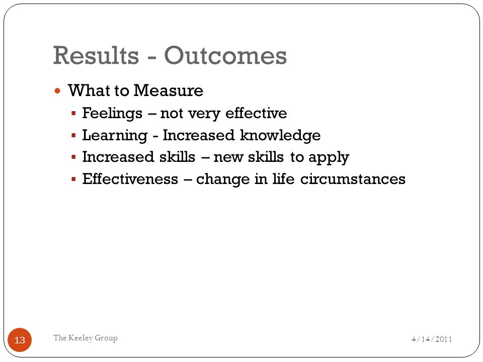 Results - Outcomes 4/14/2011 The Keeley Group 13 What to Measure  Feelings – not very effective  Learning - Increased knowledge  Increased skills – new skills to apply  Effectiveness – change in life circumstances