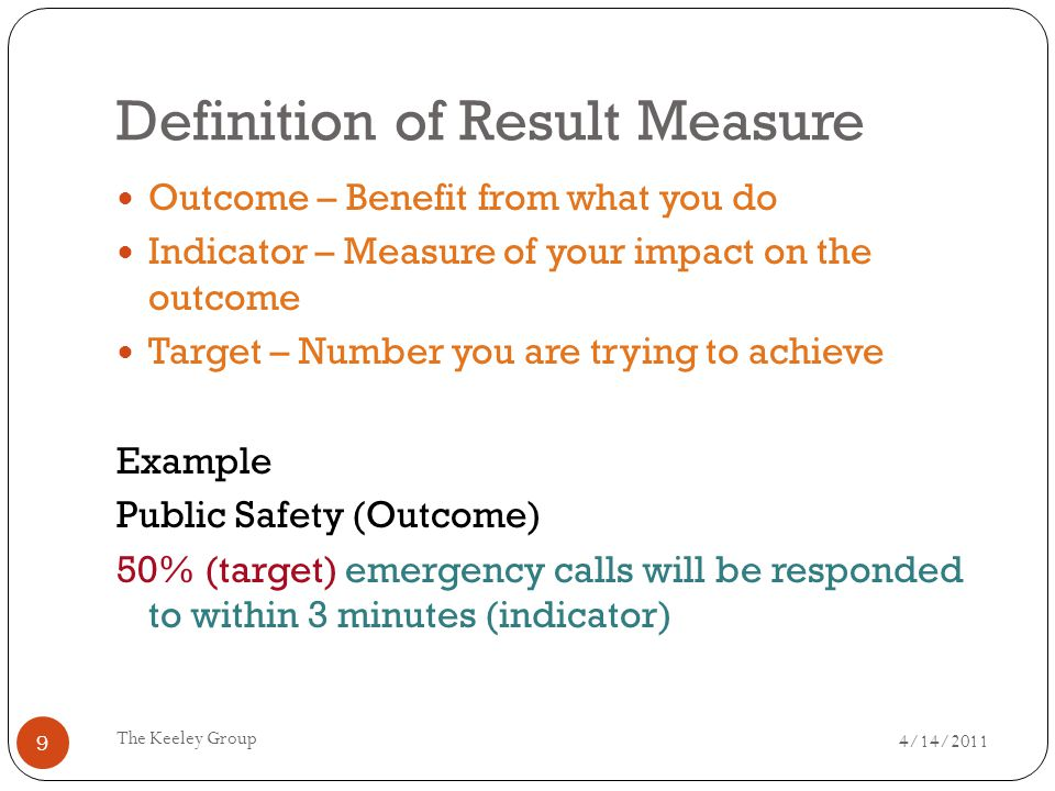 Definition of Result Measure 4/14/2011 The Keeley Group 9 Outcome – Benefit from what you do Indicator – Measure of your impact on the outcome Target – Number you are trying to achieve Example Public Safety (Outcome) 50% (target) emergency calls will be responded to within 3 minutes (indicator)