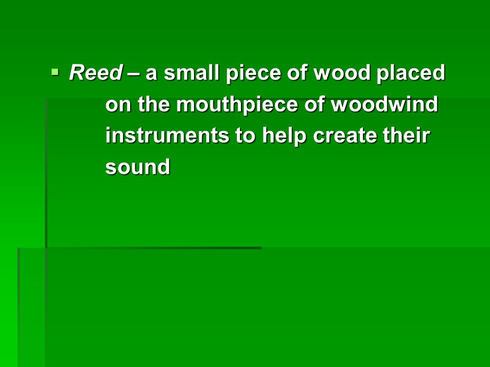 Reed – a small piece of wood placed on the mouthpiece of woodwind on the mouthpiece of woodwind instruments to help create their instruments to help