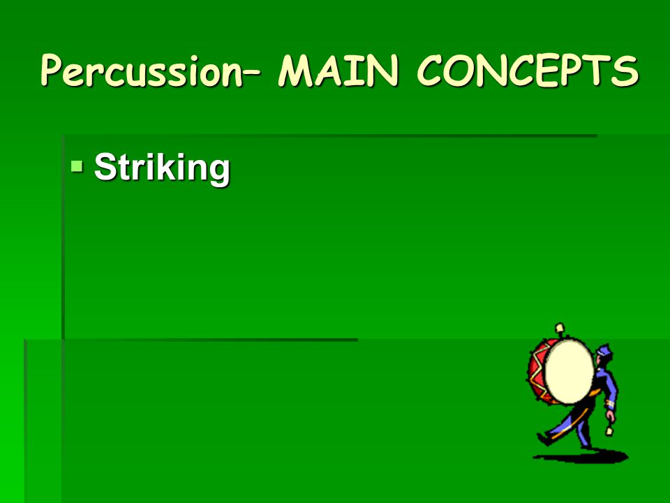 Percussion– MAIN CONCEPTS  Striking