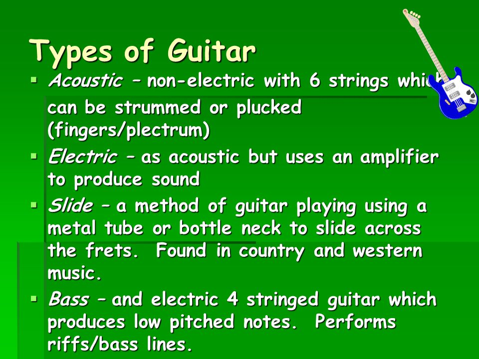 Types of Guitar  Acoustic – non-electric with 6 strings which can be strummed or plucked (fingers/plectrum)  Electric – as acoustic but uses an ampl