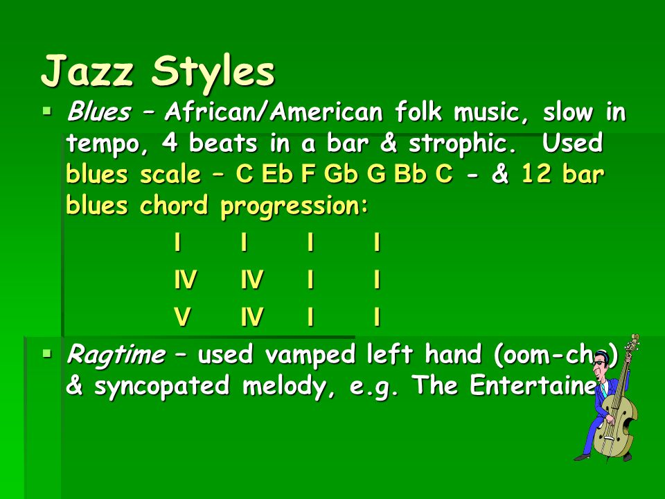 Jazz Styles  Blues – African/American folk music, slow in tempo, 4 beats in a bar & strophic. Used blues scale – C Eb F Gb G Bb C - & 12 bar blues ch