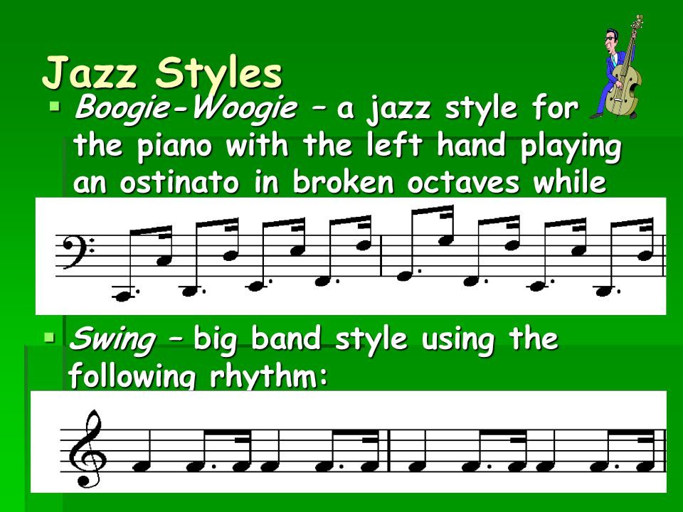 Jazz Styles  Boogie-Woogie – a jazz style for the piano with the left hand playing an ostinato in broken octaves while the right hand improvises:  S