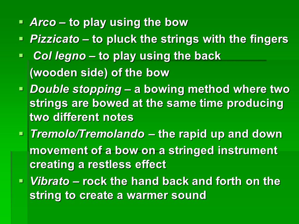  Arco – to play using the bow  Pizzicato – to pluck the strings with the fingers  Col legno – to play using the back (wooden side) of the bow  Dou