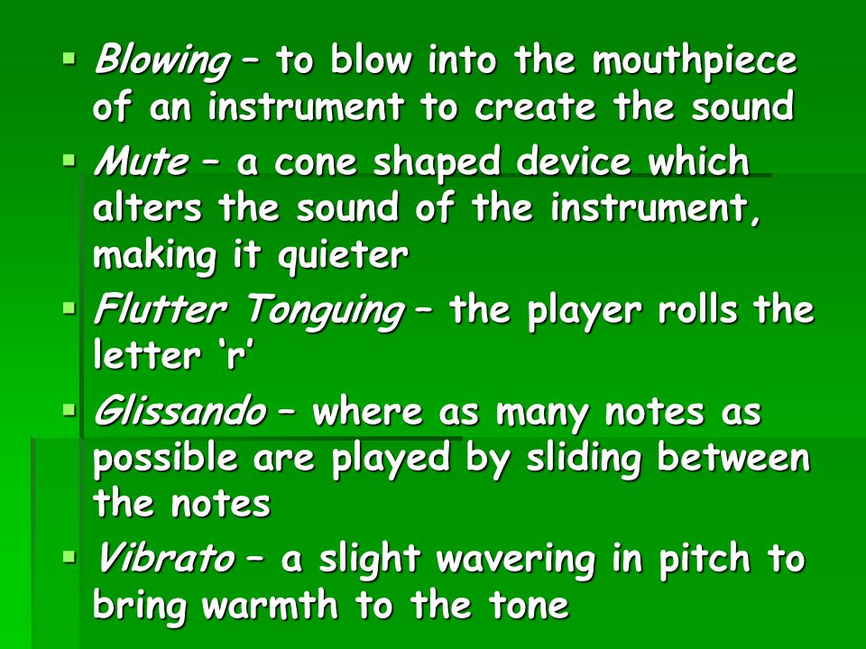 Blowing – to blow into the mouthpiece of an instrument to create the sound  Mute – a cone shaped device which alters the sound of the instrument, m