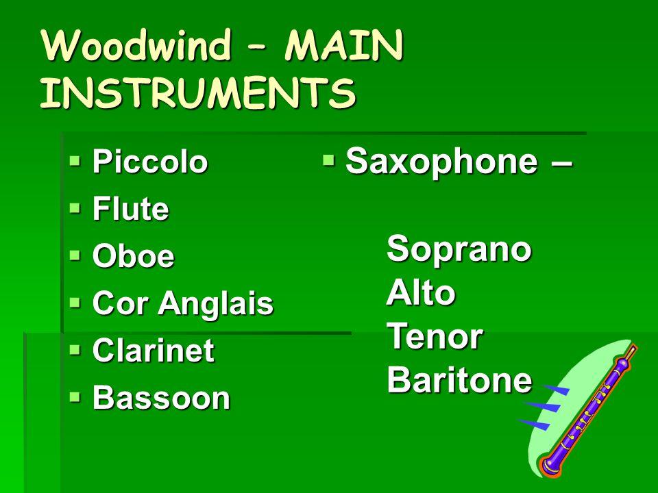 Woodwind – MAIN INSTRUMENTS  Piccolo  Flute  Oboe  Cor Anglais  Clarinet  Bassoon  Saxophone – SopranoAltoTenorBaritone