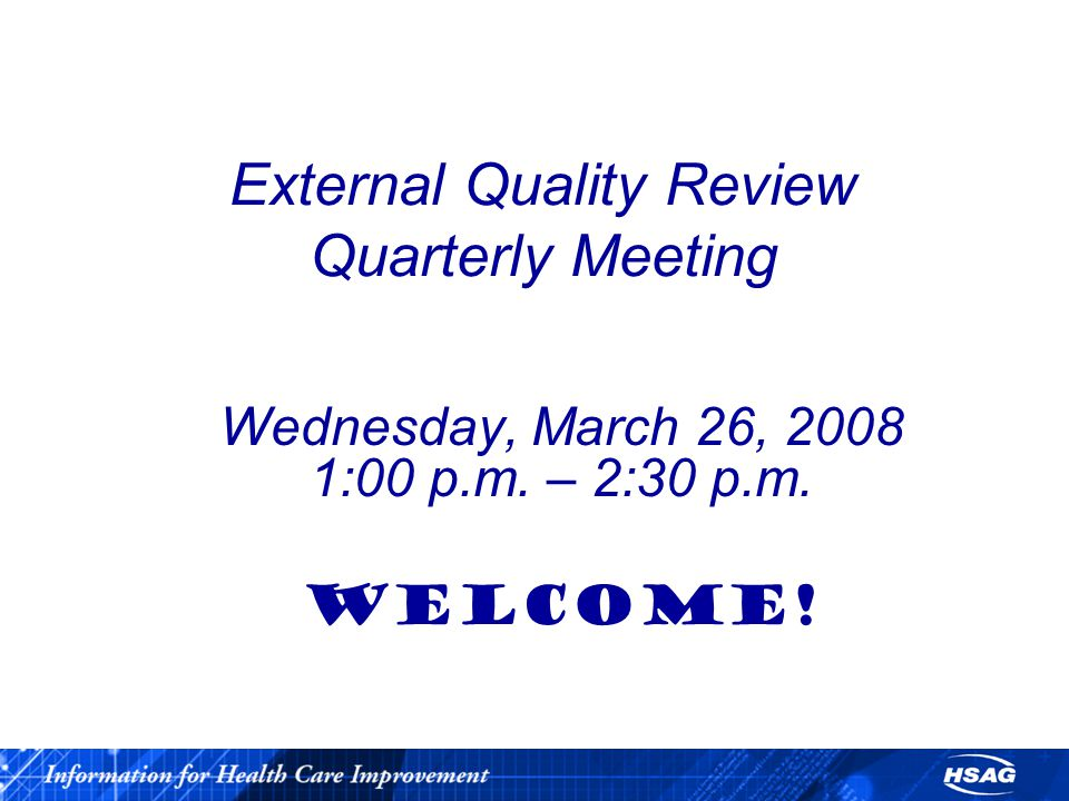 External Quality Review Quarterly Meeting Wednesday, March 26, 2008 1:00 p.m. – 2:30 p.m. WELCOME!