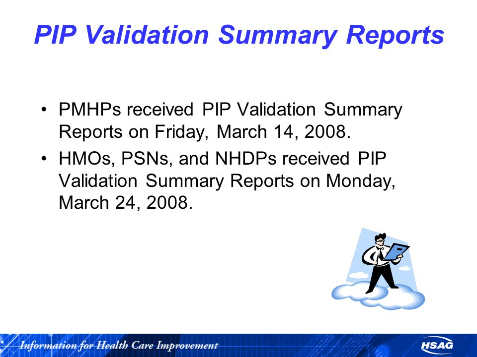 PIP Validation Summary Reports PMHPs received PIP Validation Summary Reports on Friday, March 14, 2008.