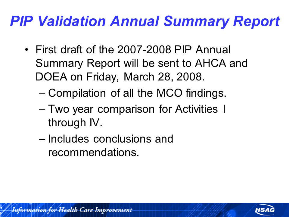 PIP Validation Annual Summary Report First draft of the 2007-2008 PIP Annual Summary Report will be sent to AHCA and DOEA on Friday, March 28, 2008.
