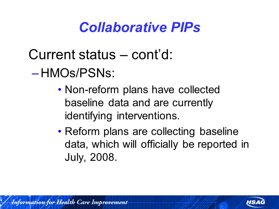 Collaborative PIPs Current status – cont'd: –HMOs/PSNs: Non-reform plans have collected baseline data and are currently identifying interventions.